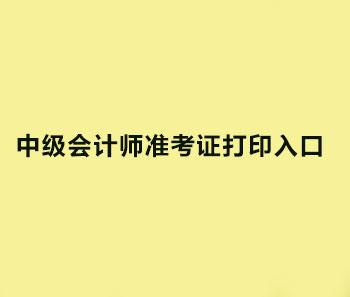 2019年福建漳州中级会计师准考证打印入口是哪里?
