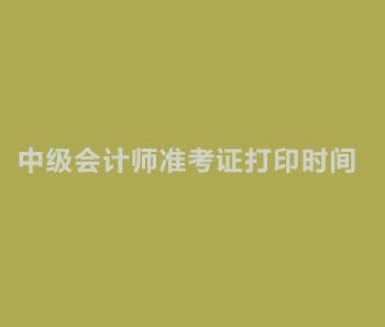 2019年江西南昌中级会计师准考证打印时间?